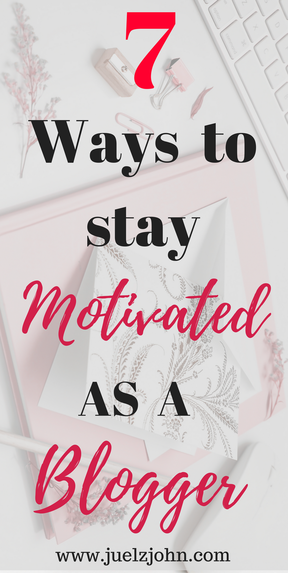 7 ways to stay motivated as a blogger www.juelzjohn.com